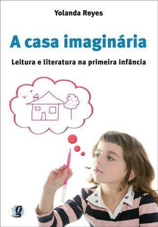 A casa imaginária: leitura e literatura na primeira infância